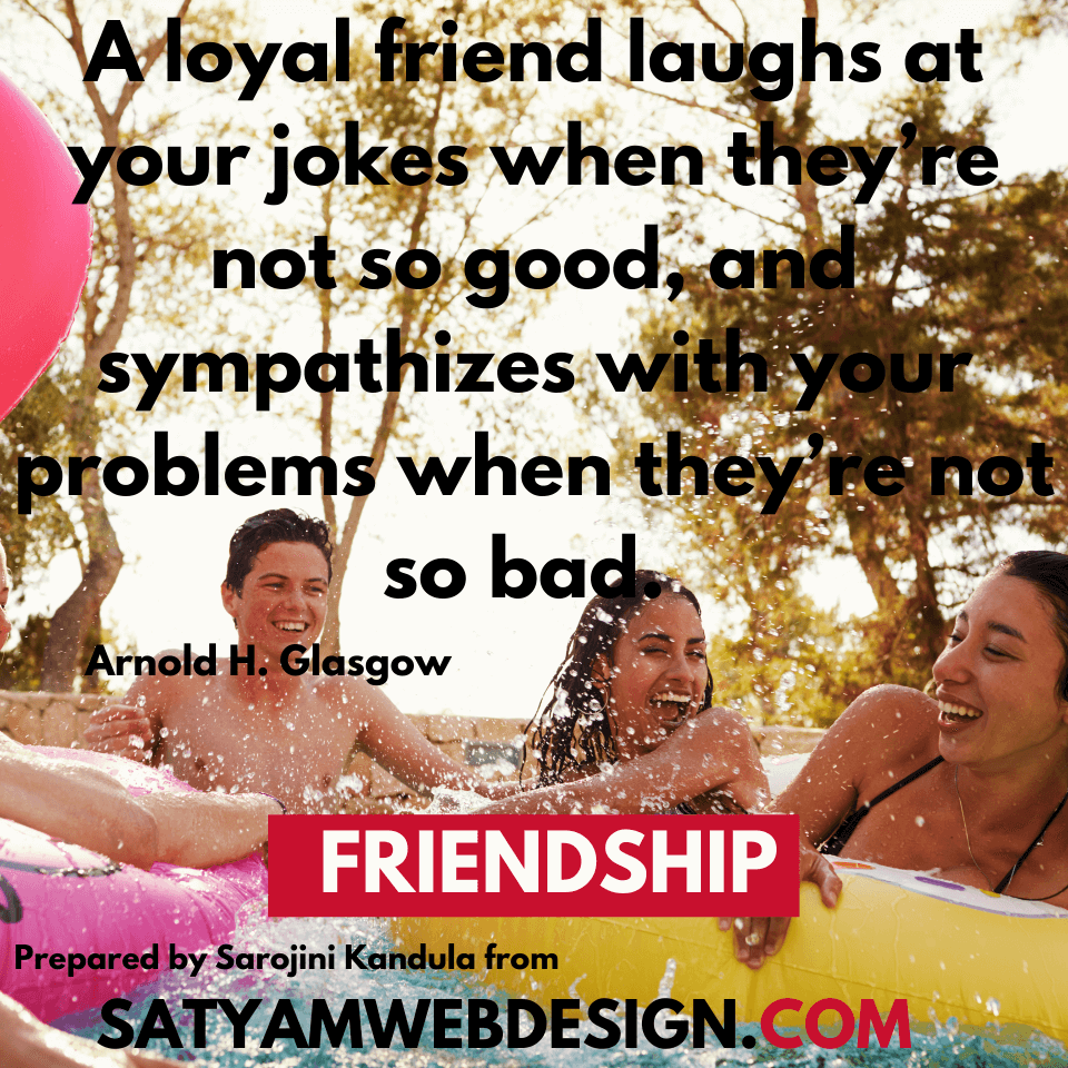 "Quote by —Arnold H. Glasgow HUMORIST. : ""A loyal friend laughs at your jokes when they're not so good, and sympathizes with your problems when they're not so bad."""