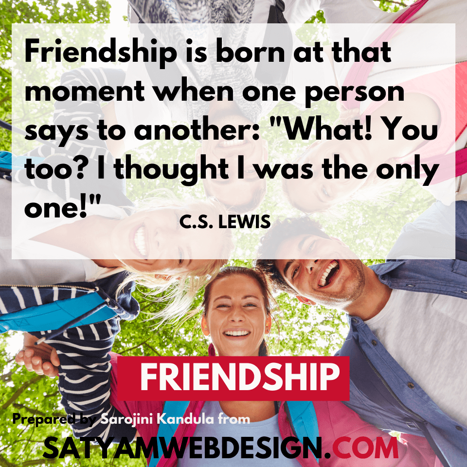 "Quote by  —C.S. Lewis writer, theologian, scholar: ""Friendship is born at that moment when one person says to another: ""What! You too? I thought I was the only one!"""""