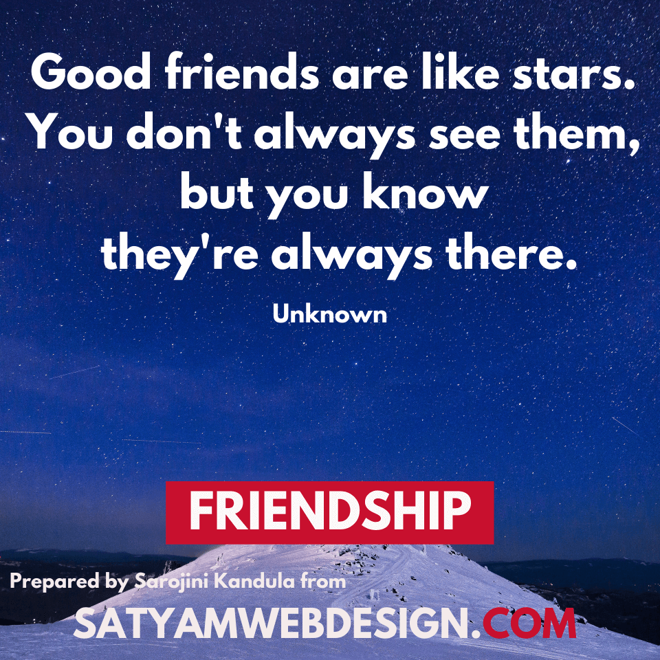 "—Unknown: ""Good friends are like stars. You don't always see them, but you know they're always there."""