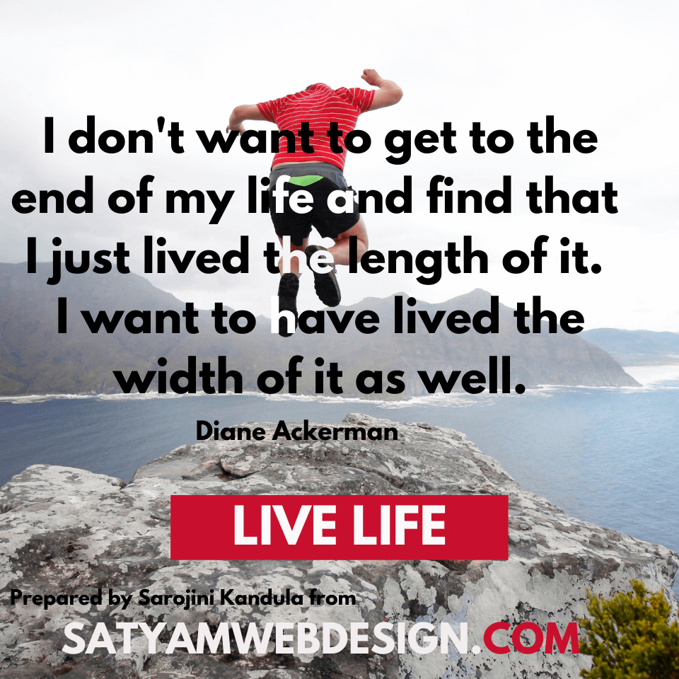 "—Diane Ackerman American writer: ""I don't want to get to the end of my life and find that I just lived the length of it. I want to have lived the width of it as well."""