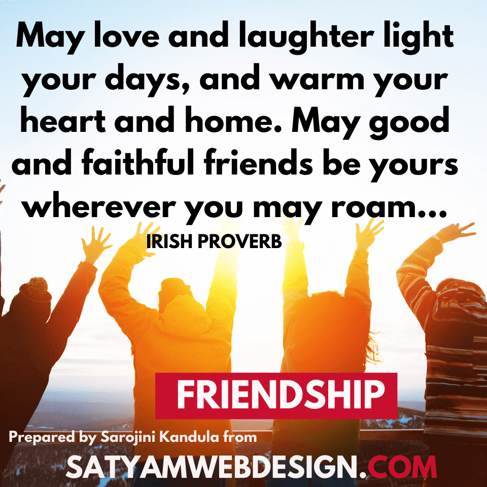 "—Irish Proverb: ""May love and laughter light your days, and warm your heart and home. May good and faithful friends be yours wherever you may roam..."""