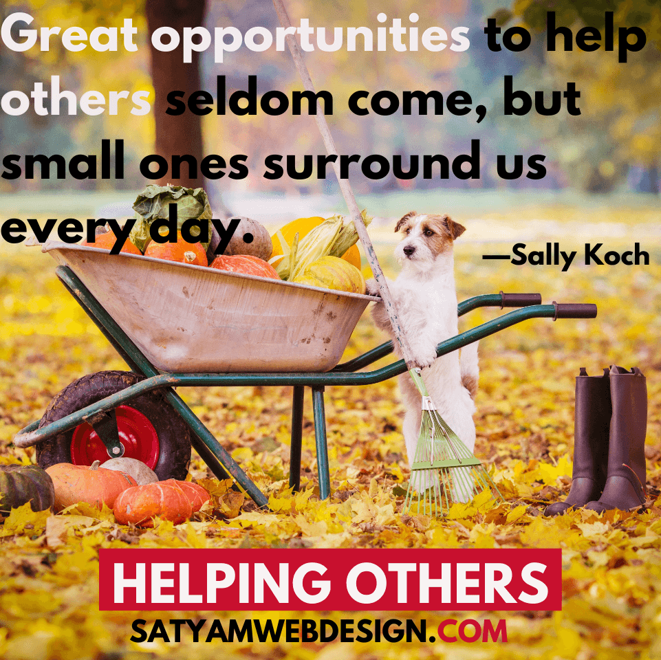 "—Sally Koch: ""Great opportunities to help others seldom come, but small ones surround us every day."""