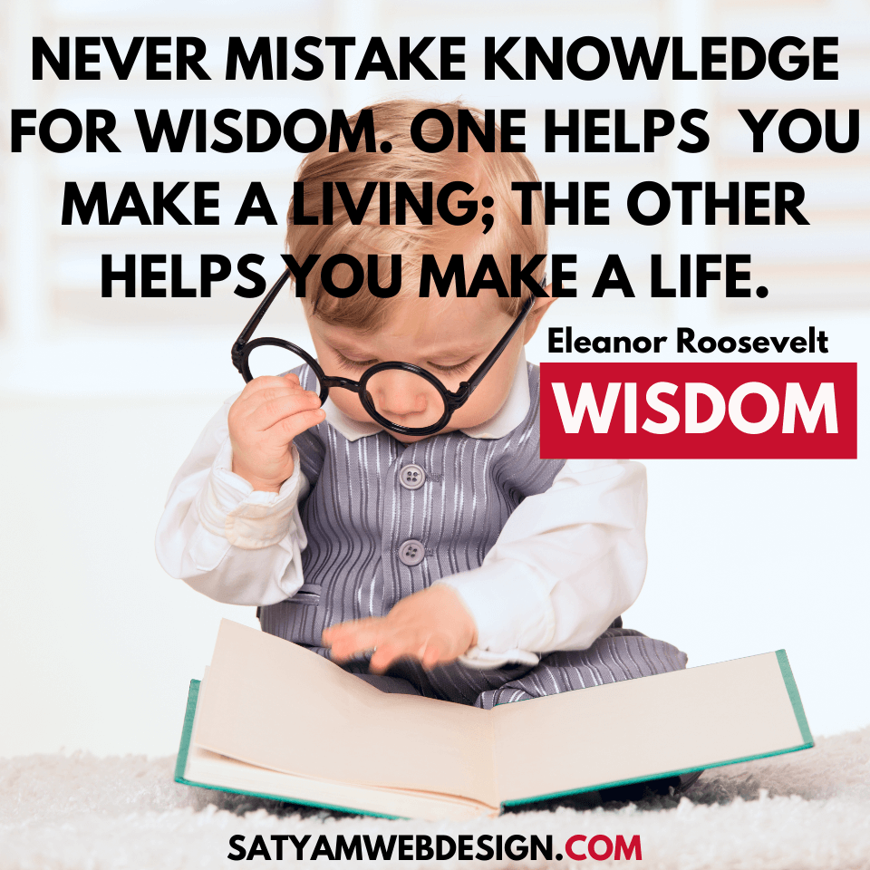 "—Eleanor Roosevelt: ""Never mistake knowledge for wisdom. One helps you make a living; the other helps you make a life."""