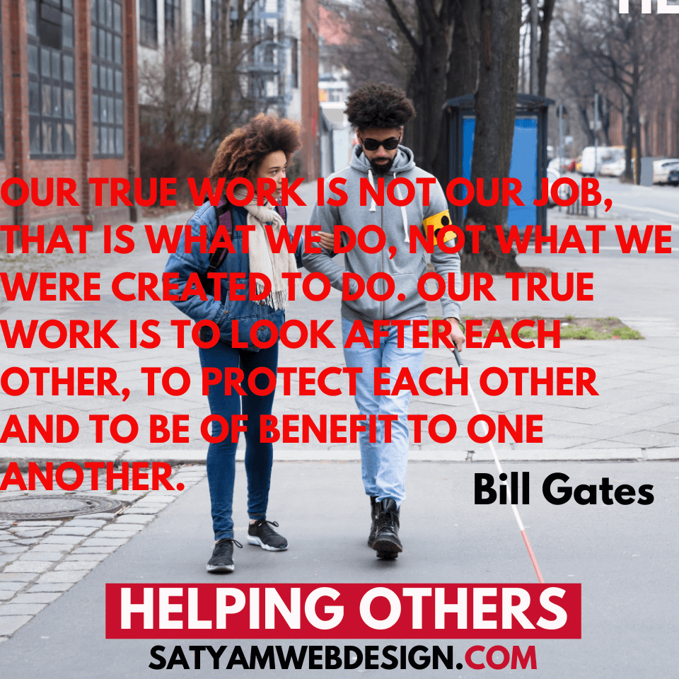 "—Bill Gates: ""Our true work is not our job, that is what we do, not what we were created to do. Our true work is to look after each other, to protect each other and to be of benefit to one another."""